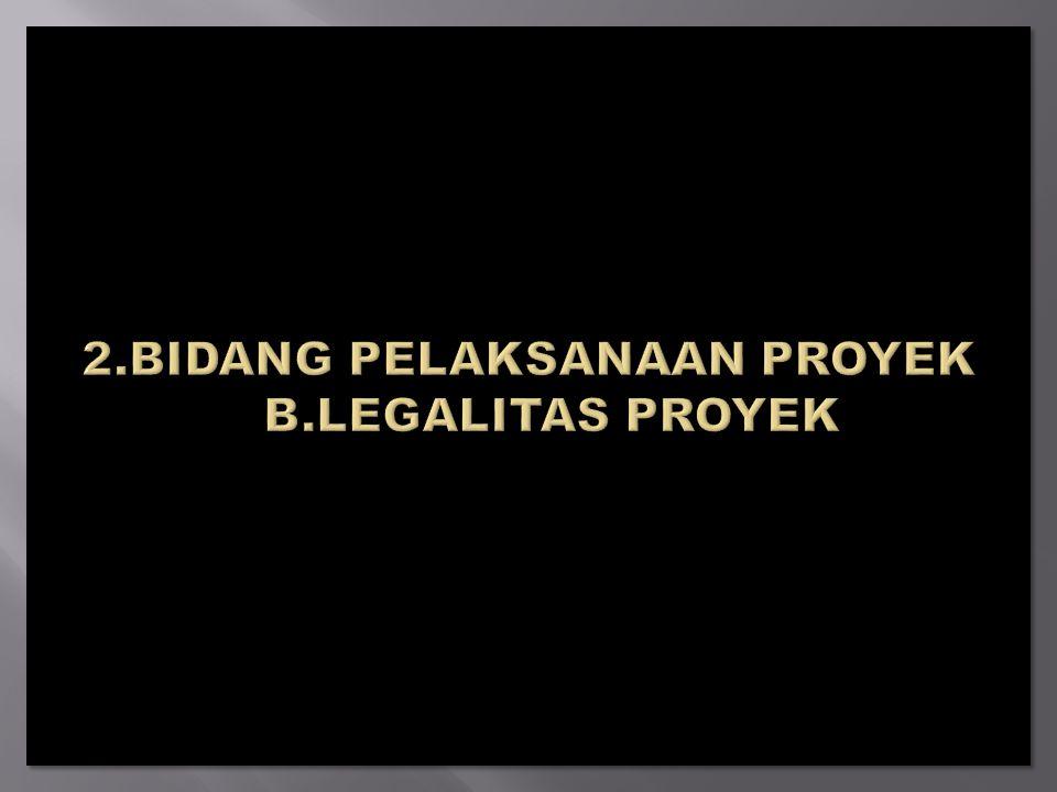 2.BIDANG PELAKSANAAN PROYEK B.LEGALITAS PROYEK