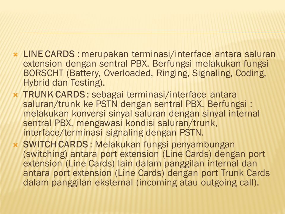 LINE CARDS : merupakan terminasi/interface antara saluran extension dengan sentral PBX. Berfungsi melakukan fungsi BORSCHT (Battery, Overloaded, Ringing, Signaling, Coding, Hybrid dan Testing).