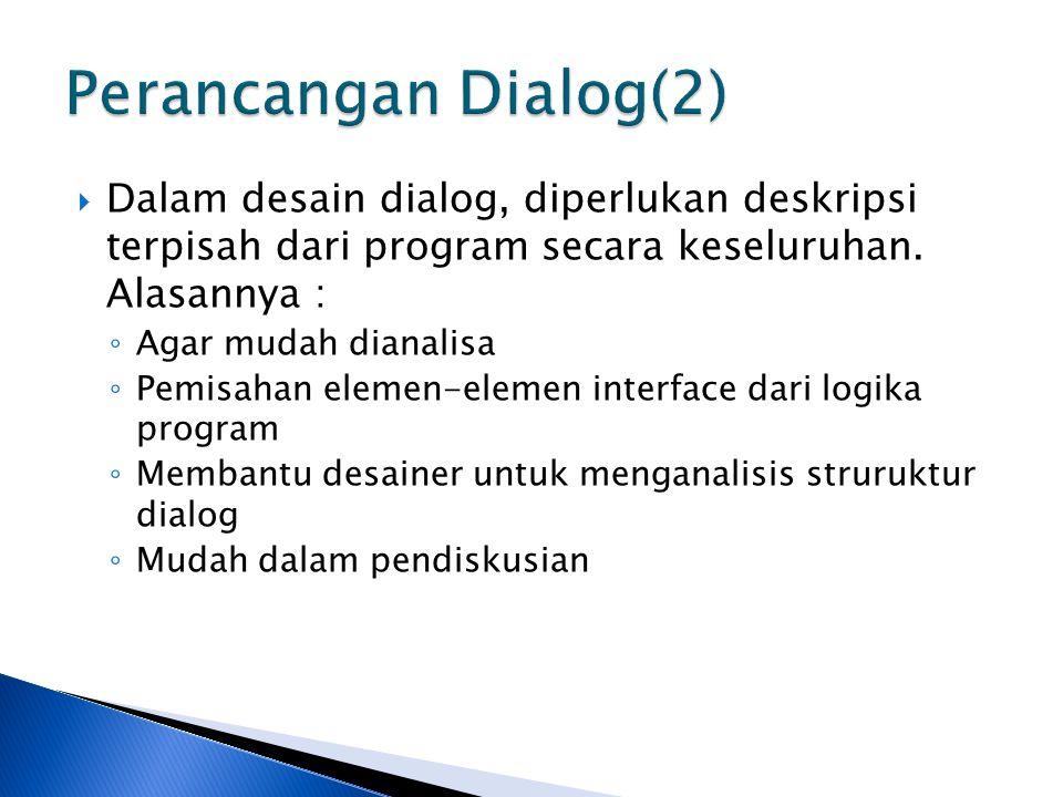 Perancangan Dialog(2) Dalam desain dialog, diperlukan deskripsi terpisah dari program secara keseluruhan. Alasannya :