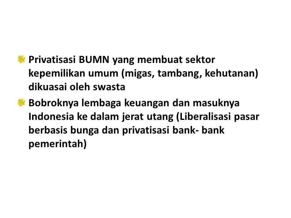 Privatisasi BUMN yang membuat sektor kepemilikan umum (migas, tambang, kehutanan) dikuasai oleh swasta