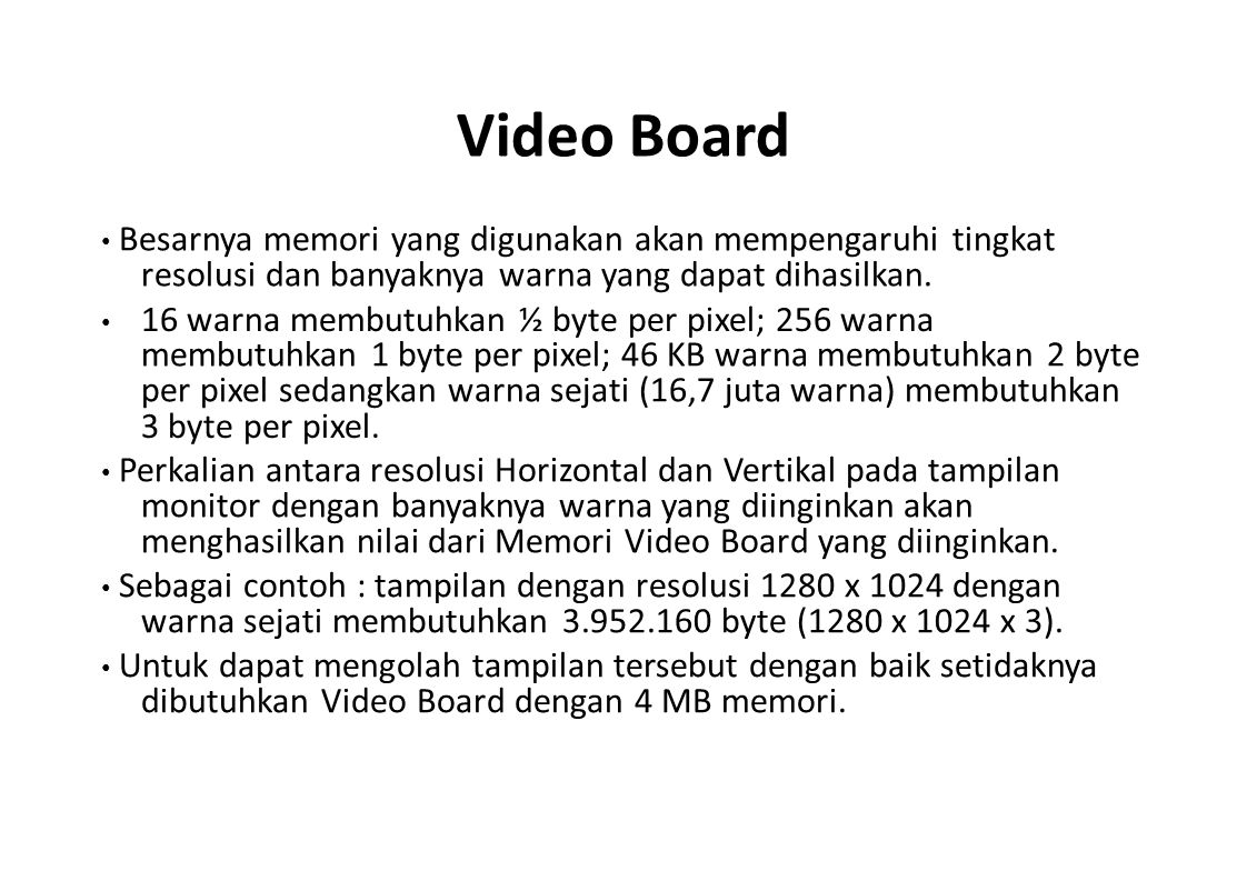 Video Board • Besarnya memori yang digunakan akan mempengaruhi tingkat resolusi dan banyaknya warna yang dapat dihasilkan.