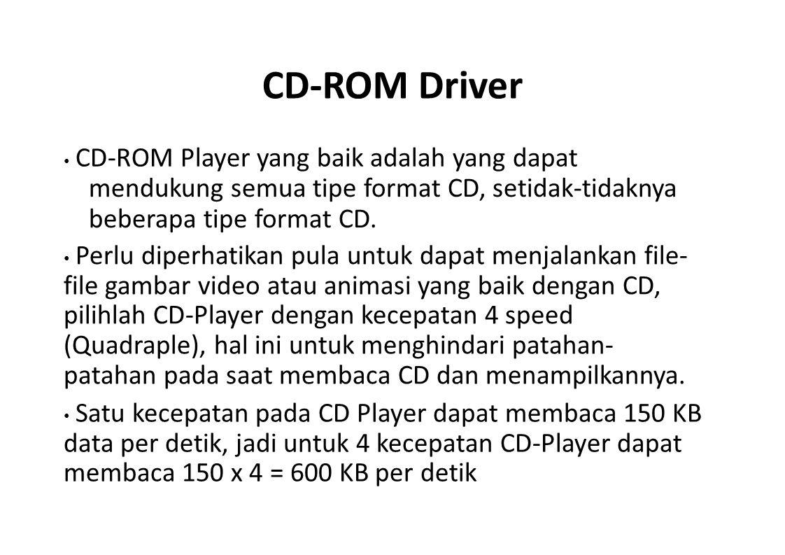 CD-ROM Driver • CD-ROM Player yang baik adalah yang dapat. mendukung semua tipe format CD, setidak-tidaknya beberapa tipe format CD.