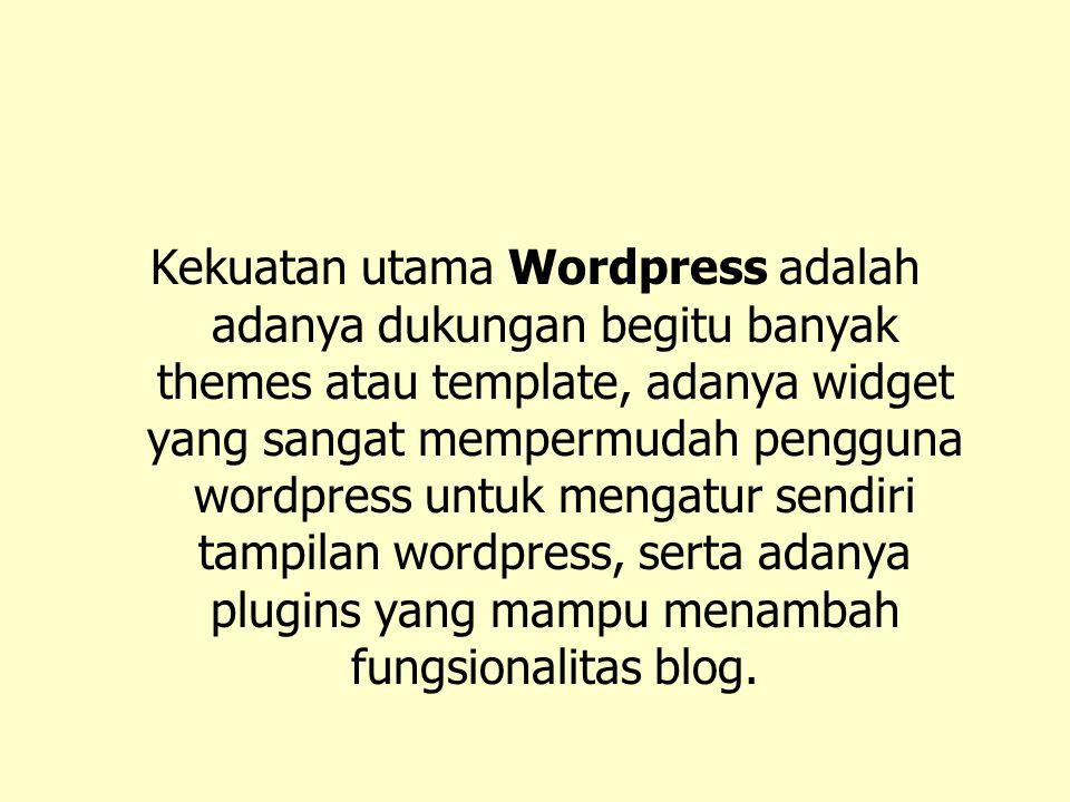 Kekuatan utama Wordpress adalah adanya dukungan begitu banyak themes atau template, adanya widget yang sangat mempermudah pengguna wordpress untuk mengatur sendiri tampilan wordpress, serta adanya plugins yang mampu menambah fungsionalitas blog.