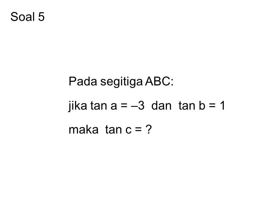 Soal 5 Pada segitiga ABC: jika tan a = –3 dan tan b = 1 maka tan c =
