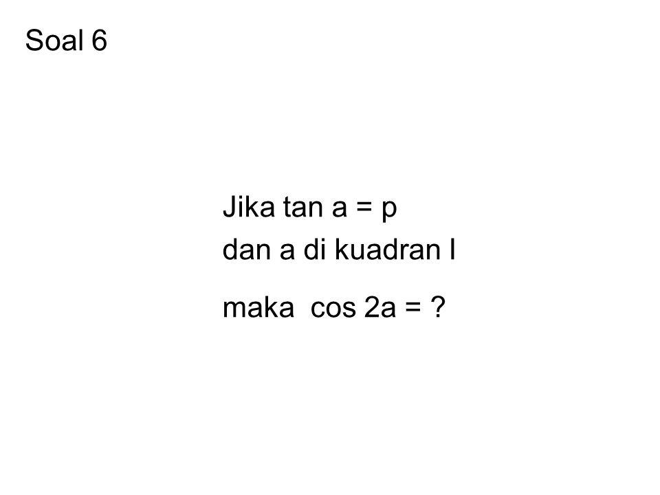 Soal 6 Jika tan a = p dan a di kuadran I maka cos 2a =