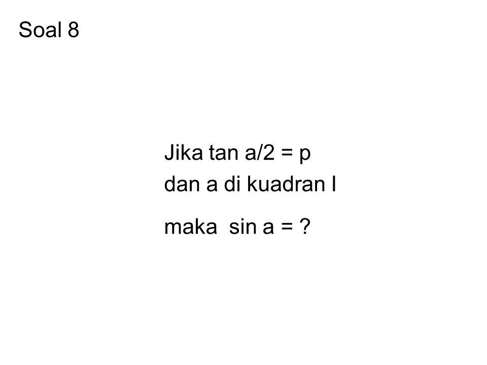 Soal 8 Jika tan a/2 = p dan a di kuadran I maka sin a =