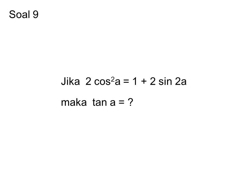 Soal 9 Jika 2 cos2a = 1 + 2 sin 2a maka tan a =