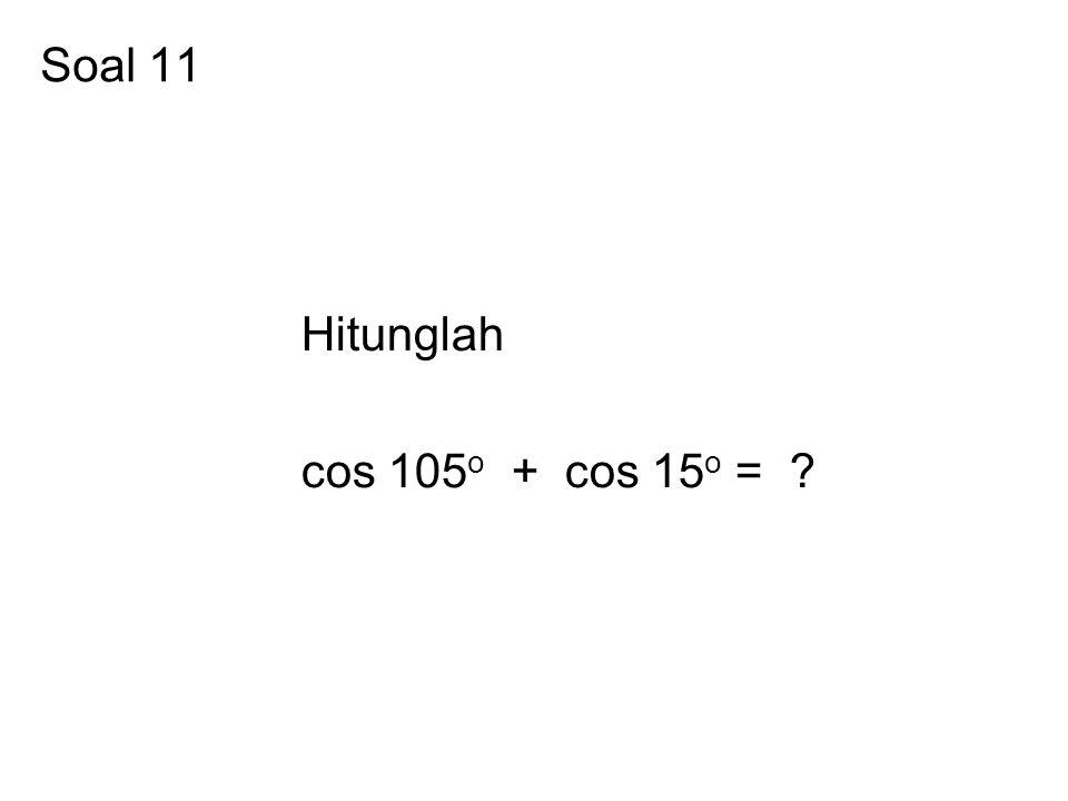 Soal 11 Hitunglah cos 105o + cos 15o =