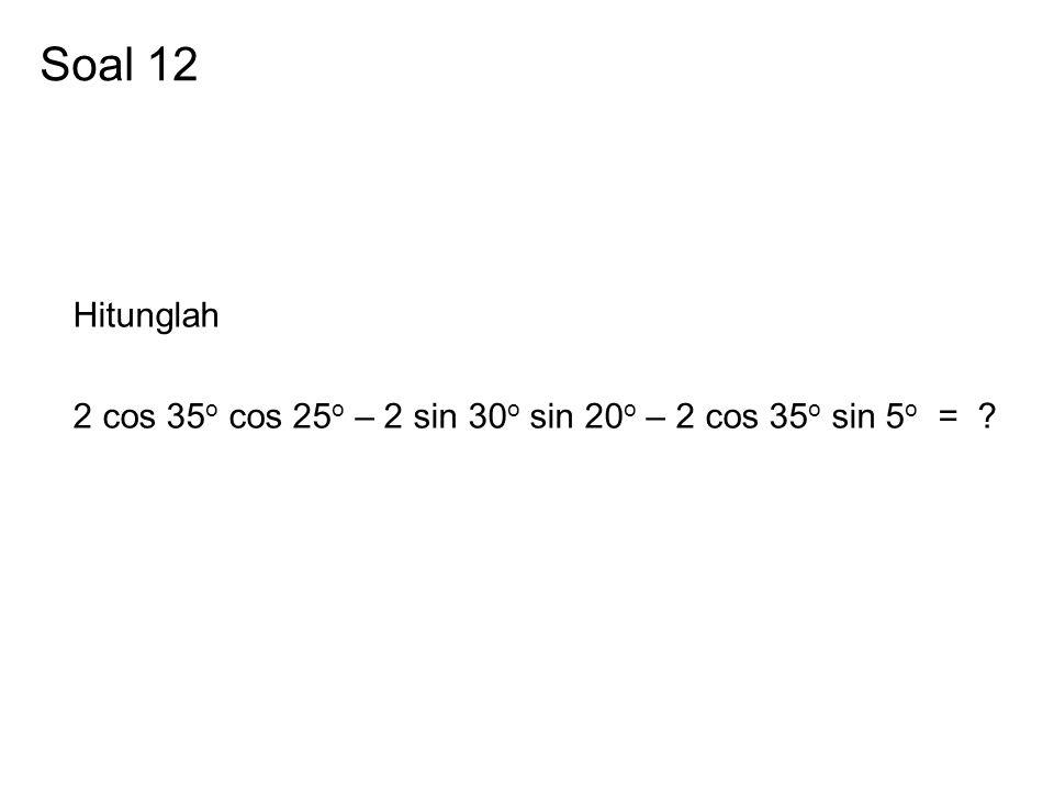 Soal 12 Hitunglah 2 cos 35o cos 25o – 2 sin 30o sin 20o – 2 cos 35o sin 5o =