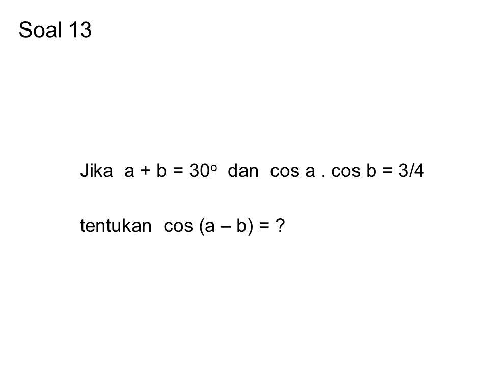 Soal 13 Jika a + b = 30o dan cos a . cos b = 3/4