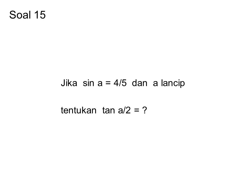Soal 15 Jika sin a = 4/5 dan a lancip tentukan tan a/2 =