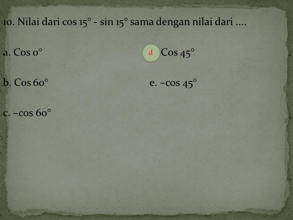 10. Nilai dari cos 15° - sin 15° sama dengan nilai dari. a. Cos 0° d