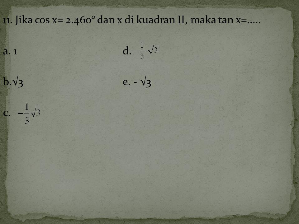 11. Jika cos x= 2. 460° dan x di kuadran II, maka tan x=. a. 1 d. b