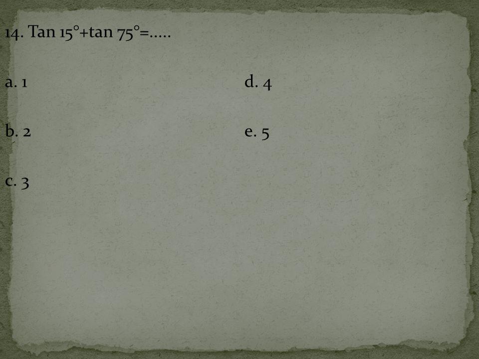 14. Tan 15°+tan 75°=..... a. 1 d. 4 b. 2 e. 5 c. 3