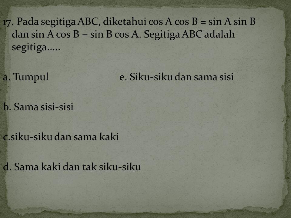 17. Pada segitiga ABC, diketahui cos A cos B = sin A sin B dan sin A cos B = sin B cos A.