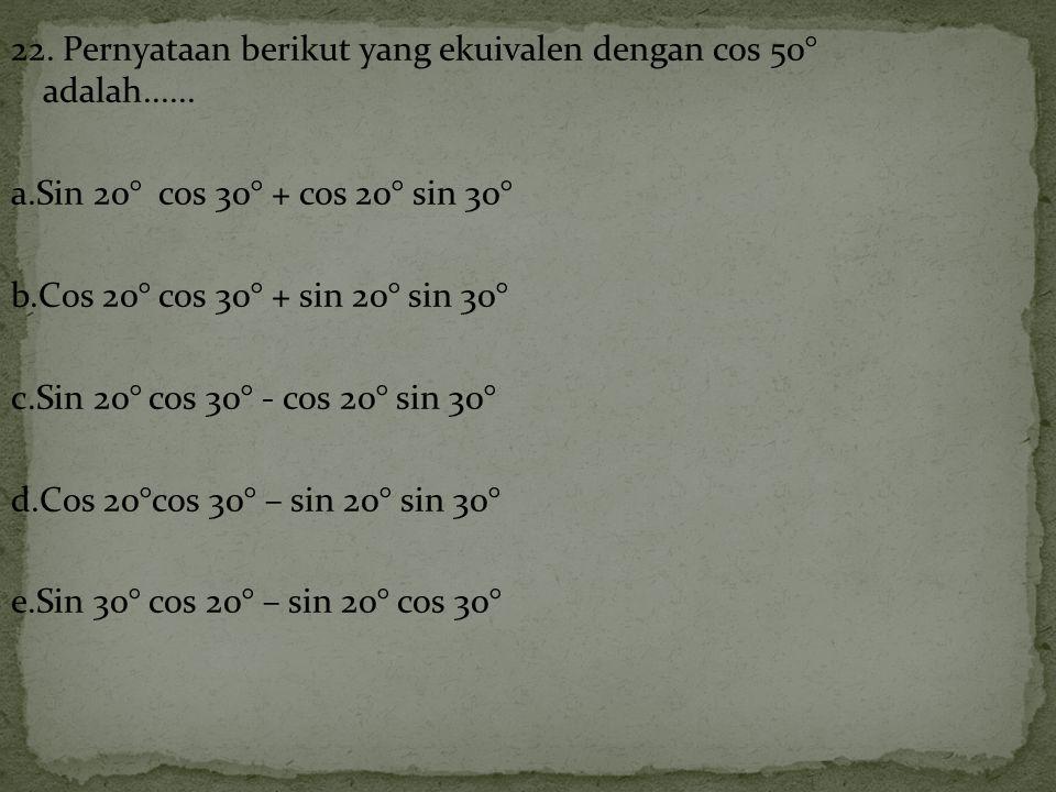 22. Pernyataan berikut yang ekuivalen dengan cos 50° adalah. a