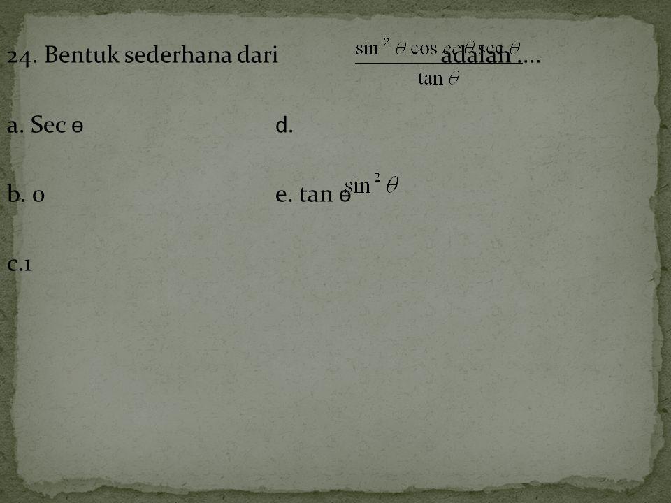 24. Bentuk sederhana dari adalah .... a. Sec ѳ d. b. 0 e. tan ѳ c.1