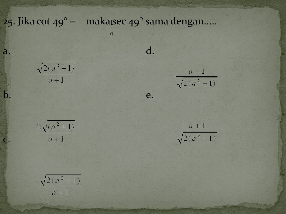 25. Jika cot 49° = maka sec 49° sama dengan..... a. d. b. e. c.