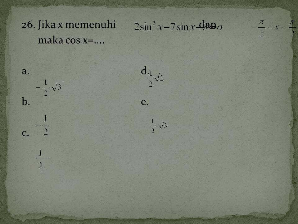 26. Jika x memenuhi dan maka cos x=.... a. d. b. e. c.