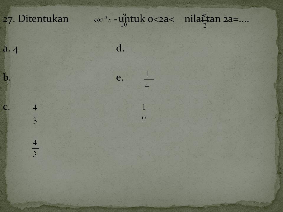 27. Ditentukan untuk 0<2a< nilai tan 2a=.... a. 4 d. b. e. c.