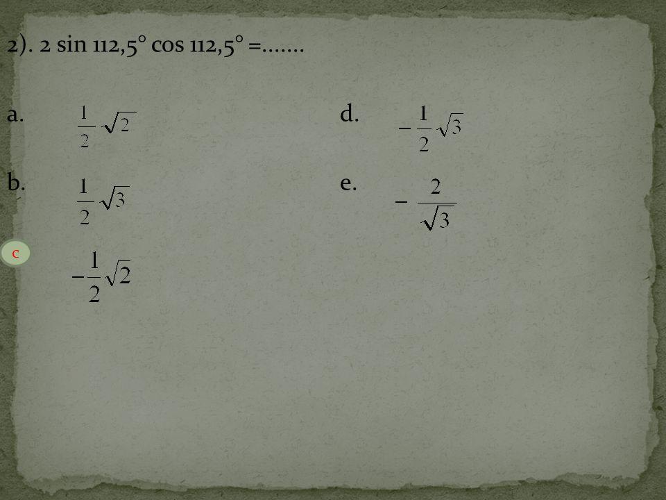 2). 2 sin 112,5° cos 112,5° =....... a. d. b. e. c. c