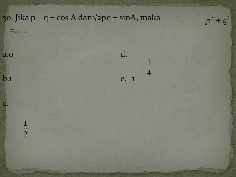 30. Jika p – q = cos A dan√2pq = sinA, maka =...... a.0 d. b.1 e. -1 c.