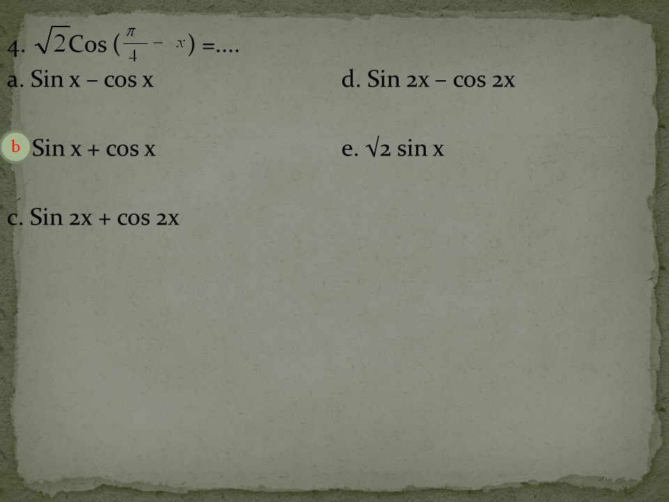 4. Cos ( ) =. a. Sin x – cos x d. Sin 2x – cos 2x b. Sin x + cos x e
