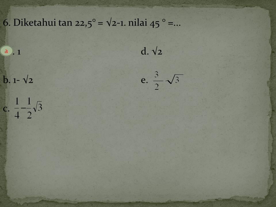 6. Diketahui tan 22,5° = √2-1. nilai 45 ° =... a. 1 d. √2 b. 1- √2 e. c.