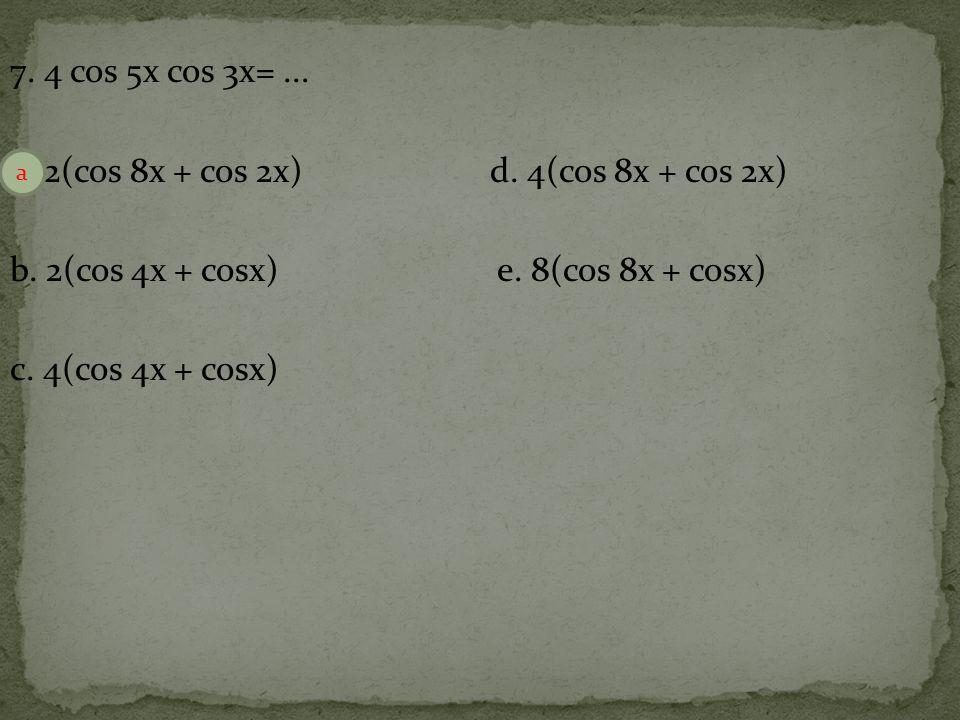7. 4 cos 5x cos 3x=. a. 2(cos 8x + cos 2x) d. 4(cos 8x + cos 2x) b