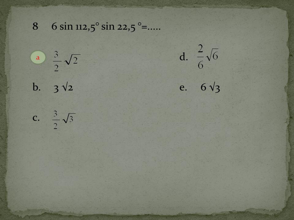 8 6 sin 112,5° sin 22,5 °=..... a. d. b. 3 √2 e. 6 √3 c. a