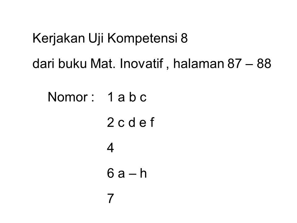 Kerjakan Uji Kompetensi 8 dari buku Mat. Inovatif , halaman 87 – 88