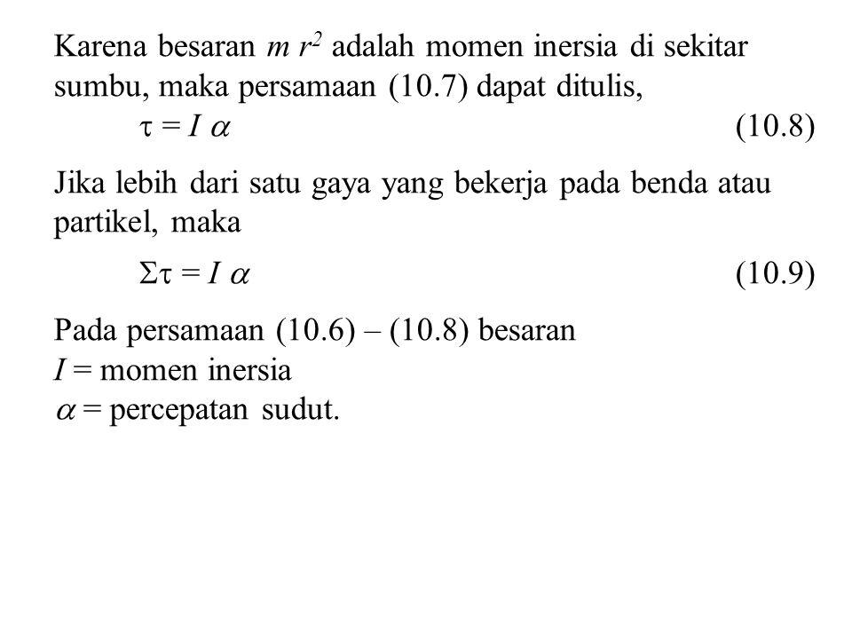 Karena besaran m r2 adalah momen inersia di sekitar sumbu, maka persamaan (10.7) dapat ditulis,