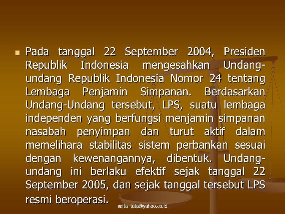 Pada tanggal 22 September 2004, Presiden Republik Indonesia mengesahkan Undang-undang Republik Indonesia Nomor 24 tentang Lembaga Penjamin Simpanan. Berdasarkan Undang-Undang tersebut, LPS, suatu lembaga independen yang berfungsi menjamin simpanan nasabah penyimpan dan turut aktif dalam memelihara stabilitas sistem perbankan sesuai dengan kewenangannya, dibentuk. Undang-undang ini berlaku efektif sejak tanggal 22 September 2005, dan sejak tanggal tersebut LPS resmi beroperasi.