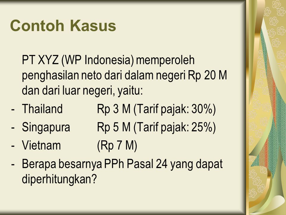 Contoh Kasus PT XYZ (WP Indonesia) memperoleh penghasilan neto dari dalam negeri Rp 20 M dan dari luar negeri, yaitu: