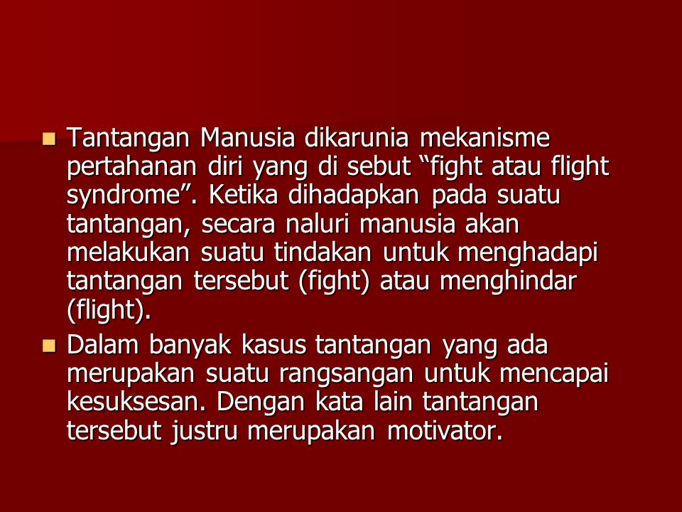 Tantangan Manusia dikarunia mekanisme pertahanan diri yang di sebut fight atau flight syndrome . Ketika dihadapkan pada suatu tantangan, secara naluri manusia akan melakukan suatu tindakan untuk menghadapi tantangan tersebut (fight) atau menghindar (flight).