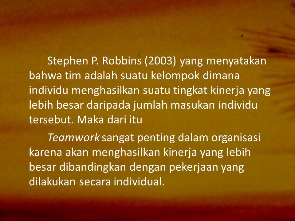 Stephen P. Robbins (2003) yang menyatakan bahwa tim adalah suatu kelompok dimana individu menghasilkan suatu tingkat kinerja yang lebih besar daripada jumlah masukan individu tersebut. Maka dari itu