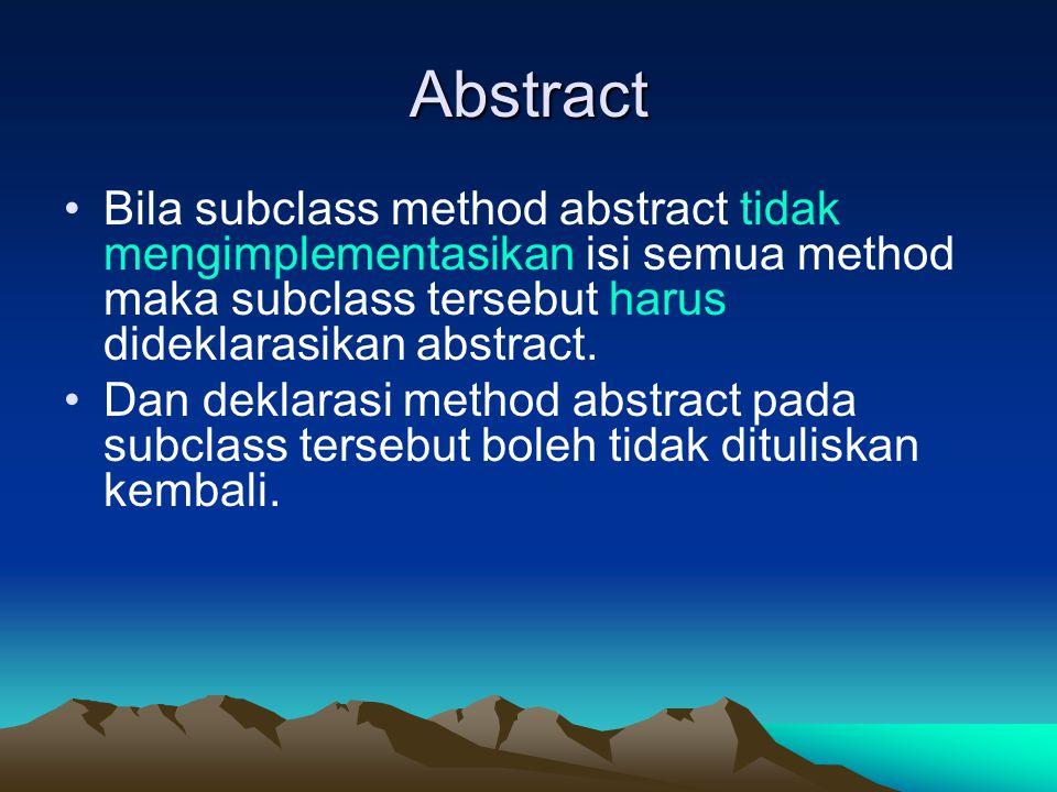 Abstract Bila subclass method abstract tidak mengimplementasikan isi semua method maka subclass tersebut harus dideklarasikan abstract.