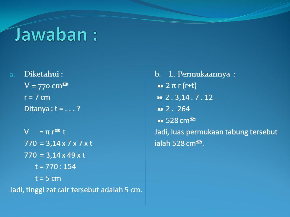 Jawaban : Diketahui : b. L. Permukaannya : V = 770 cm³ » 2 π r (r+t)