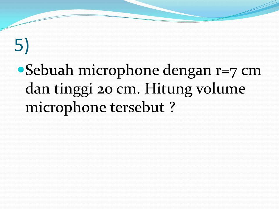 5) Sebuah microphone dengan r=7 cm dan tinggi 20 cm. Hitung volume microphone tersebut