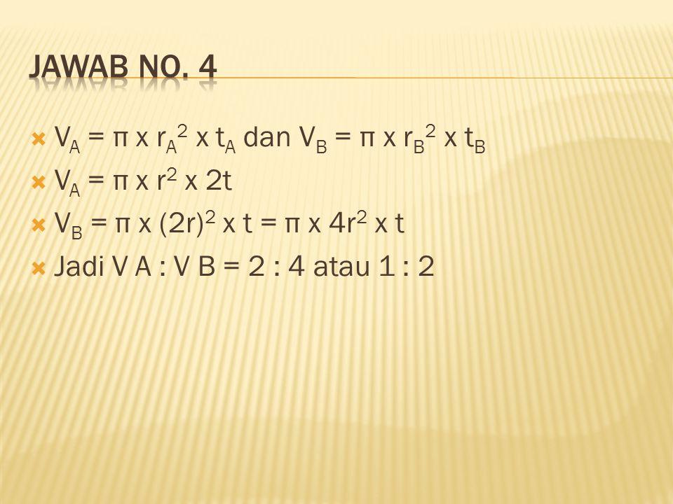 Jawab no. 4 VA = π x rA2 x tA dan VB = π x rB2 x tB VA = π x r2 x 2t