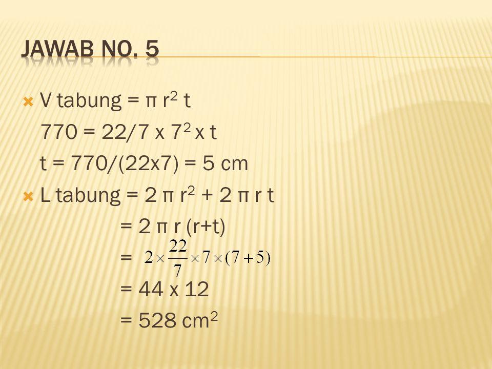 Jawab no. 5 V tabung = π r2 t 770 = 22/7 x 72 x t