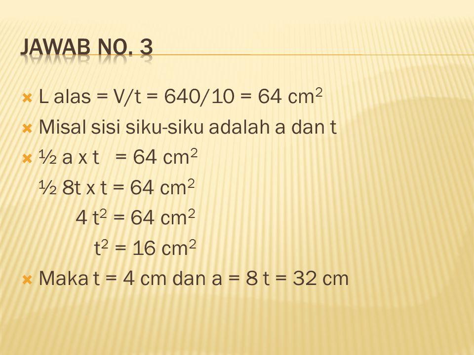 Jawab no. 3 L alas = V/t = 640/10 = 64 cm2