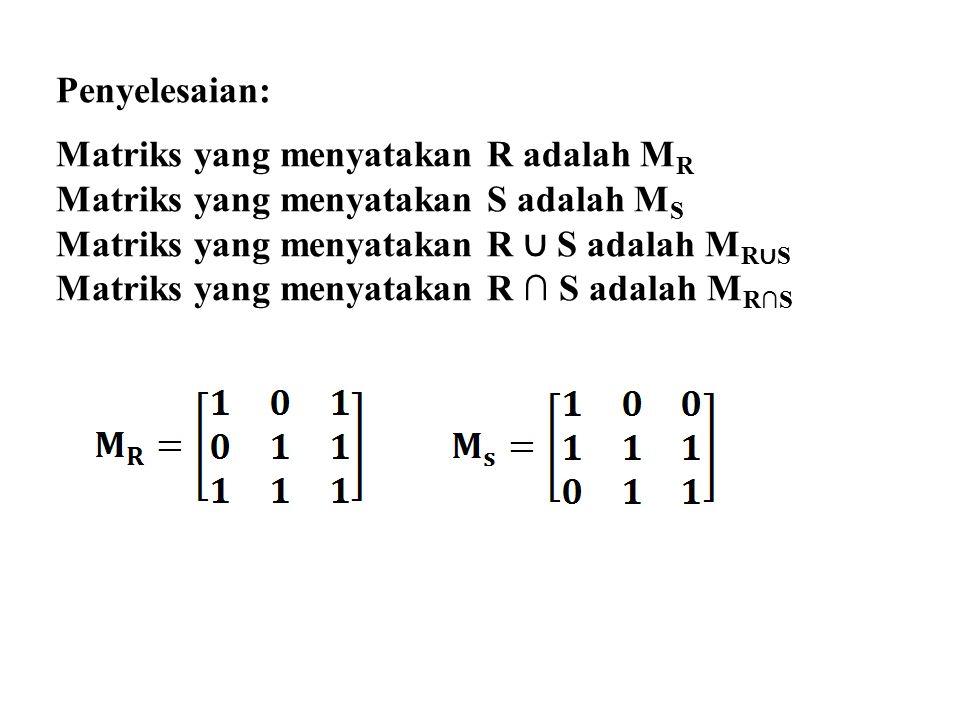 Penyelesaian: Matriks yang menyatakan R adalah MR. Matriks yang menyatakan S adalah MS. Matriks yang menyatakan R ∪ S adalah MR∪S.