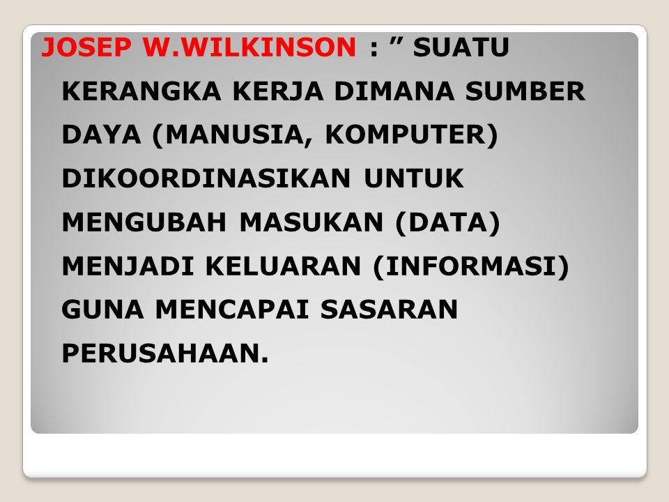 JOSEP W.WILKINSON : SUATU KERANGKA KERJA DIMANA SUMBER DAYA (MANUSIA, KOMPUTER) DIKOORDINASIKAN UNTUK MENGUBAH MASUKAN (DATA) MENJADI KELUARAN (INFORMASI) GUNA MENCAPAI SASARAN PERUSAHAAN.