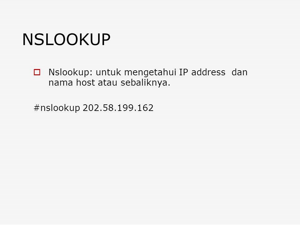 NSLOOKUP Nslookup: untuk mengetahui IP address dan nama host atau sebaliknya.