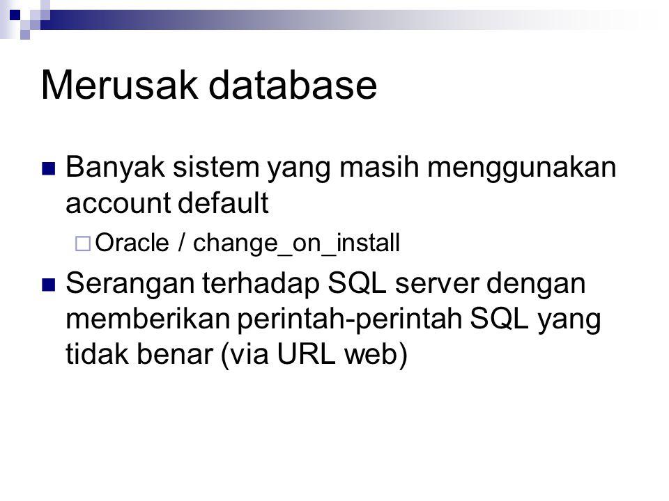 Merusak database Banyak sistem yang masih menggunakan account default