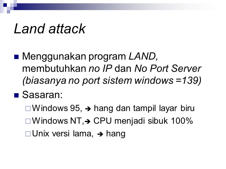 Land attack Menggunakan program LAND, membutuhkan no IP dan No Port Server (biasanya no port sistem windows =139)