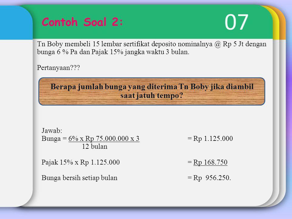 07 Contoh Soal 2: Tn Boby membeli 15 lembar sertifikat deposito nominalnya @ Rp 5 Jt dengan bunga 6 % Pa dan Pajak 15% jangka waktu 3 bulan.