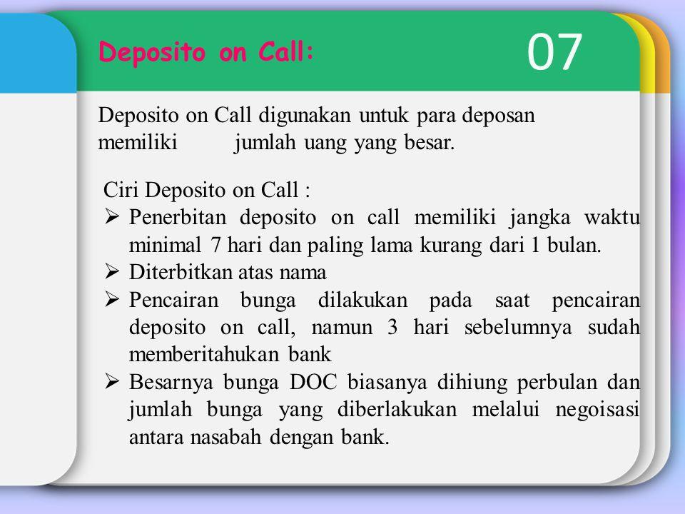 07 Deposito on Call: Deposito on Call digunakan untuk para deposan memiliki jumlah uang yang besar.