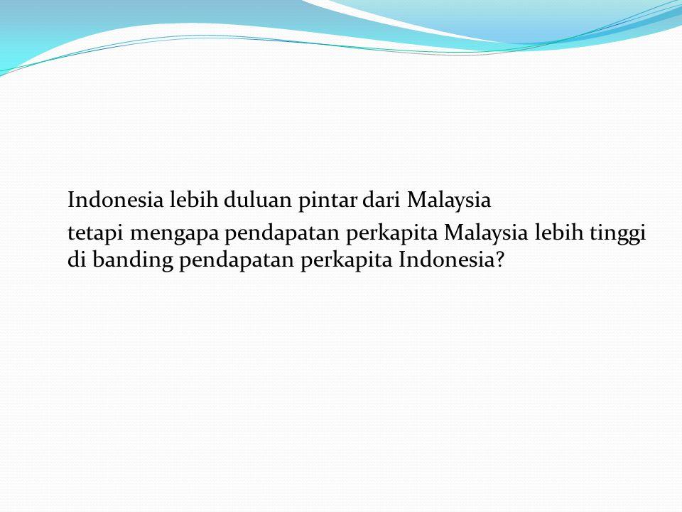 Indonesia lebih duluan pintar dari Malaysia tetapi mengapa pendapatan perkapita Malaysia lebih tinggi di banding pendapatan perkapita Indonesia